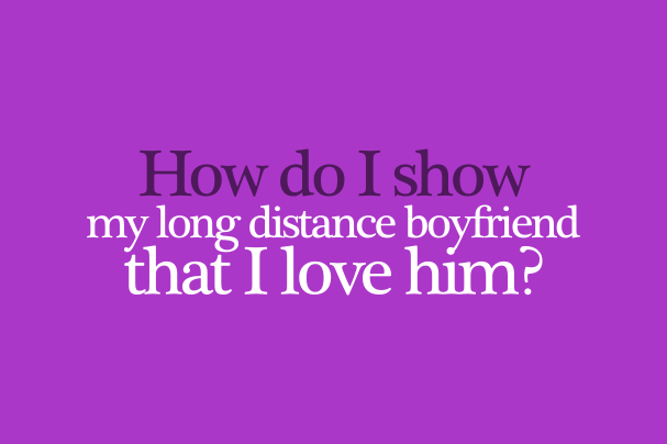 How To Show Long Distance Boyfriend That I Love Him – What